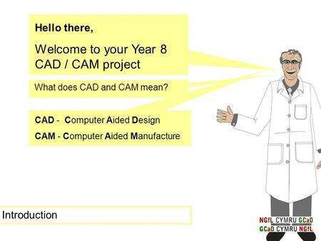 Hello there, Welcome to your Year 8 CAD / CAM project What does CAD and CAM mean? CAD - Computer Aided Design CAM - Computer Aided Manufacture Introduction.