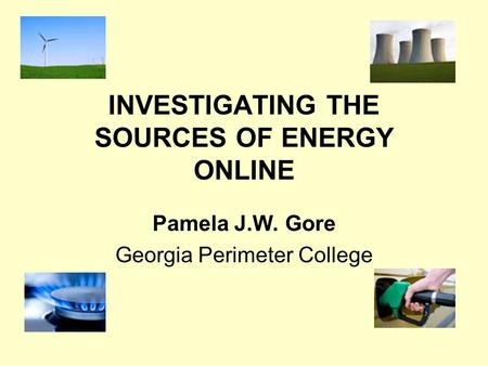 INVESTIGATING THE SOURCES OF ENERGY ONLINE Pamela J.W. Gore Georgia Perimeter College.
