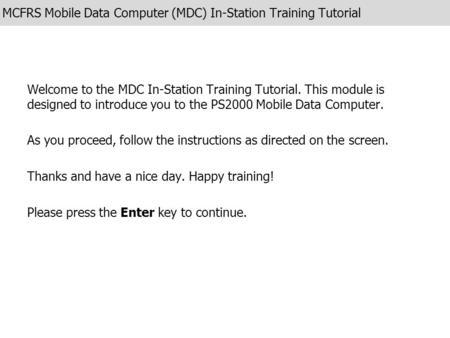 MCFRS Mobile Data Computer (MDC) In-Station Training Tutorial Welcome to the MDC In-Station Training Tutorial. This module is designed to introduce you.