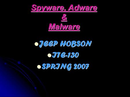 Spyware, Adware & Malware JEEP HOBSON JEEP HOBSON ITE-130 ITE-130 SPRING 2007 SPRING 2007.