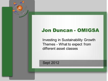 Name Title Jon Duncan - OMIGSA Investing in Sustainability Growth Themes - What to expect from different asset classes Sept 2012.