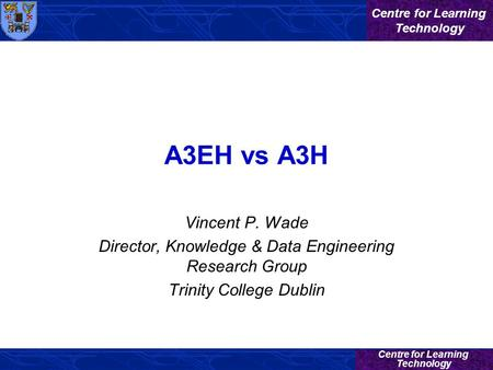 Centre for Learning Technology Centre for Learning Technology A3EH vs A3H Vincent P. Wade Director, Knowledge & Data Engineering Research Group Trinity.