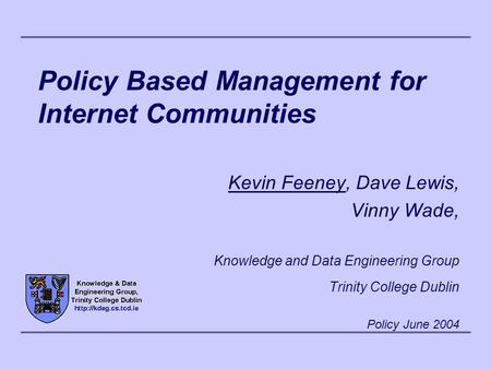 Policy Based Management for Internet Communities Kevin Feeney, Dave Lewis, Vinny Wade, Knowledge and Data Engineering Group Trinity College Dublin Policy.