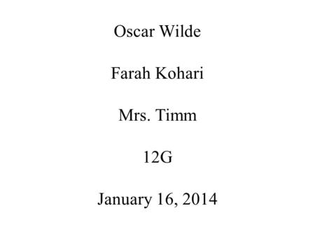 Oscar Wilde Farah Kohari Mrs. Timm 12G January 16, 2014.