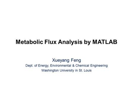Metabolic Flux Analysis by MATLAB Xueyang Feng Dept. of Energy, Environmental & Chemical Engineering Washington University in St. Louis.
