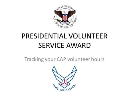 PRESIDENTIAL VOLUNTEER SERVICE AWARD Tracking your CAP volunteer hours.