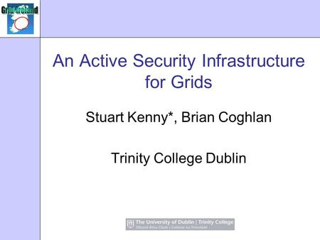 An Active Security Infrastructure for Grids Stuart Kenny*, Brian Coghlan Trinity College Dublin.