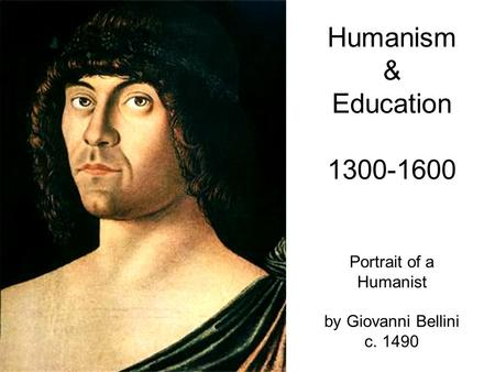 Humanism & Education 1300-1600 Portrait of a Humanist by Giovanni Bellini c. 1490.