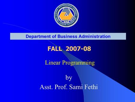 Linear Programming Department of Business Administration FALL 2007-08 by Asst. Prof. Sami Fethi.