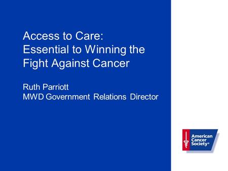 Access to Care: Essential to Winning the Fight Against Cancer Ruth Parriott MWD Government Relations Director.