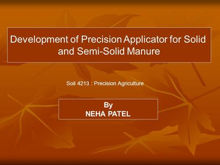 Development of Precision Applicator for Solid and Semi-Solid Manure By NEHA PATEL Soil 4213 : Precision Agriculture.