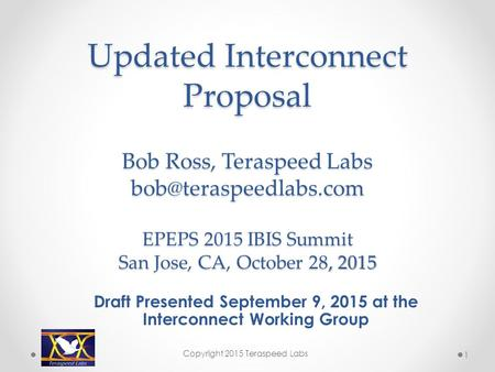 Updated Interconnect Proposal Bob Ross, Teraspeed Labs EPEPS 2015 IBIS Summit San Jose, CA, October 28, 2015 Updated Interconnect.