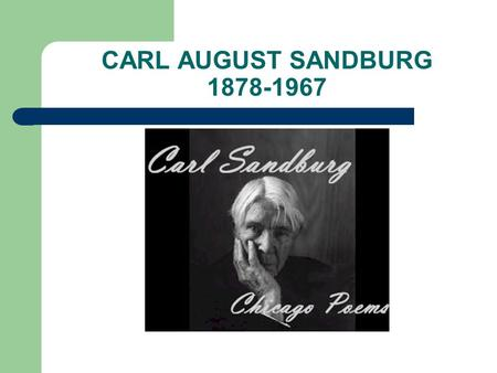 CARL AUGUST SANDBURG 1878-1967. EARLY YEARS Born to Swedish immigrants Galesburg, Illinois (outside of Chicago) Worked from the time he was a young boy.