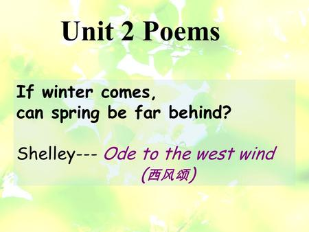 If winter comes, can spring be far behind? Shelley--- Ode to the west wind ( 西风颂 ) Unit 2 Poems.