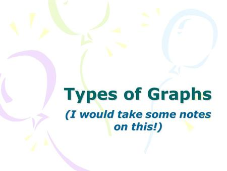 Types of Graphs (I would take some notes on this!)