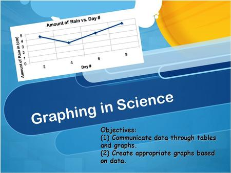 Graphing in Science Objectives: (1) Communicate data through tables and graphs. (2) Create appropriate graphs based on data.