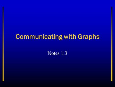 Communicating with Graphs Notes 1.3. Objectives Identify three types of graphs and explain the ways they are used. Analyze data using the various types.