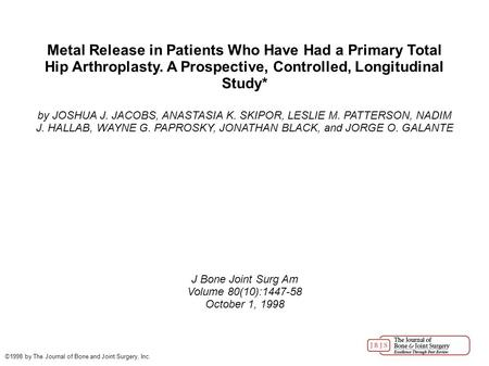 Metal Release in Patients Who Have Had a Primary Total Hip Arthroplasty. A Prospective, Controlled, Longitudinal Study* by JOSHUA J. JACOBS, ANASTASIA.
