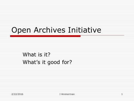 2/22/2016J Ammerman1 Open Archives Initiative What is it? What's it good for?