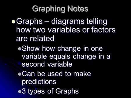 Graphing Notes Graphs – diagrams telling how two variables or factors are related Graphs – diagrams telling how two variables or factors are related Show.