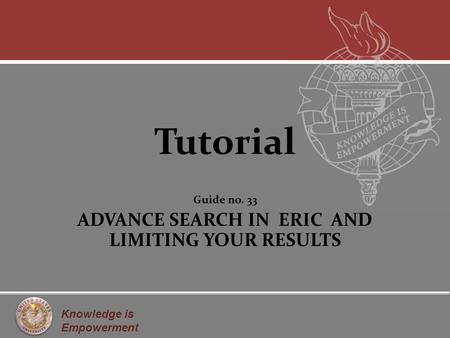 Knowledge is Empowerment Tutorial Guide no. 33 ADVANCE SEARCH IN ERIC AND LIMITING YOUR RESULTS.