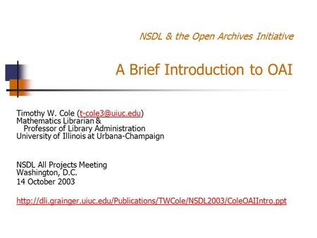 NSDL & the Open Archives Initiative A Brief Introduction to OAI Timothy W. Cole Mathematics Librarian & Professor of Library Administration.