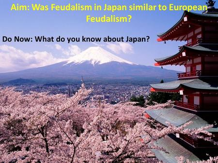 Aim: Was Feudalism in Japan similar to European Feudalism? Do Now: What do you know about Japan?