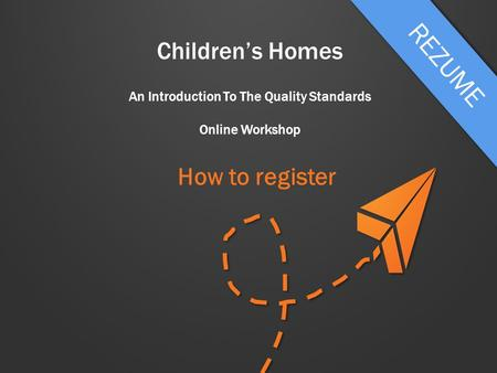 Children's Homes An Introduction To The Quality Standards Online Workshop How to register.
