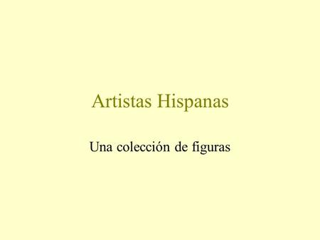 Artistas Hispanas Una colección de figuras. Let's go back a few years...