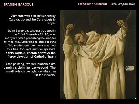 SPANISH BAROQUE Francisco de Zurbaran Saint Serapion, 1628. Zurbaran was also influenced by Caravaggio and the Caravaggistic style. Saint Serapion, who.