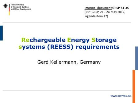 Www.bmvbs.de Rechargeable Energy Storage systems (REESS) requirements Gerd Kellermann, Germany Informal document GRSP-51-35 (51 st GRSP, 21 - 24 May 2012,