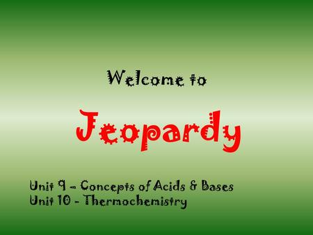 Welcome to Jeopardy Unit 9 – Concepts of Acids & Bases Unit 10 - Thermochemistry.