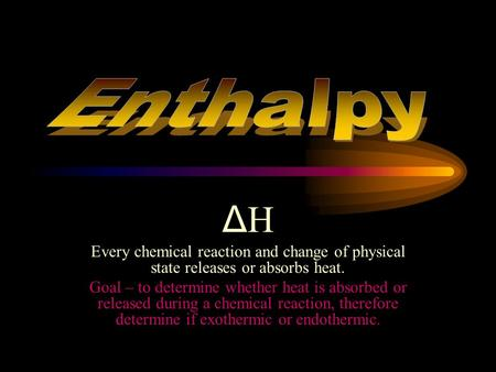 ΔHΔH Every chemical reaction and change of physical state releases or absorbs heat. Goal – to determine whether heat is absorbed or released during a.
