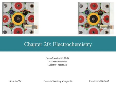 Prentice-Hall © 2007 General Chemistry: Chapter 20 Slide 1 of 54 Juana Mendenhall, Ph.D. Assistant Professor Lecture 4 March 22 Chapter 20: Electrochemistry.