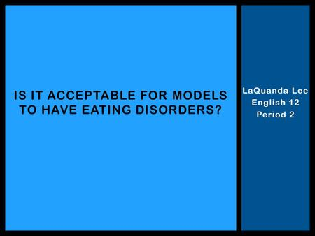 LaQuanda Lee English 12 Period 2 IS IT ACCEPTABLE FOR MODELS TO HAVE EATING DISORDERS?