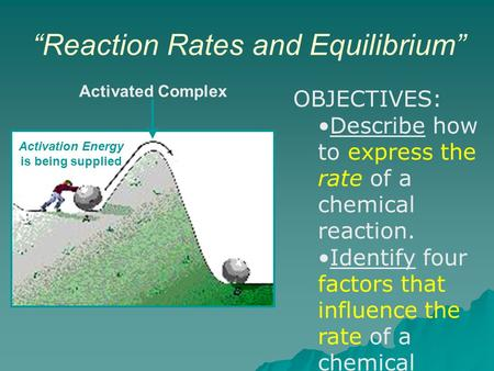 """Reaction Rates and Equilibrium"" Activation Energy is being supplied Activated Complex OBJECTIVES: Describe how to express the rate of a chemical reaction."