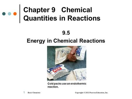 Basic Chemistry Copyright © 2011 Pearson Education, Inc. 1 Chapter 9 Chemical Quantities in Reactions 9.5 Energy in Chemical Reactions Cold packs use an.