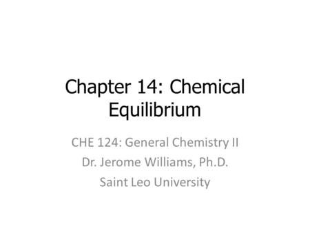 Chapter 14: Chemical Equilibrium CHE 124: General Chemistry II Dr. Jerome Williams, Ph.D. Saint Leo University.