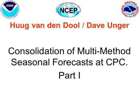 Huug van den Dool / Dave Unger Consolidation of Multi-Method Seasonal Forecasts at CPC. Part I.