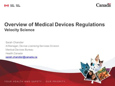 Overview of Medical Devices Regulations Velocity Science Sarah Chandler A/Manager, Device Licensing Services Division Medical Devices Bureau Health Canada.