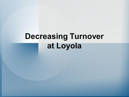 Decreasing Turnover at Loyola. The Challenge Decreasing turnover Retaining valued employees.