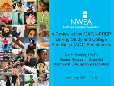 A Review of the MAP/K-PREP Linking Study and College Readiness (ACT) Benchmarks Nate Jensen, Ph.D. Senior Research Scientist Northwest Evaluation Association.