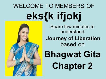 WELCOME TO MEMBERS OF eks{k ifjokj Spare few minutes to understand Journey of Liberation based on Bhagwat Gita Chapter 2.