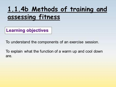 1.1.4b Methods of training and assessing fitness Learning objectives To understand the components of an exercise session. To explain what the function.