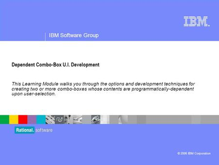 ® IBM Software Group © 2006 IBM Corporation Dependent Combo-Box U.I. Development This Learning Module walks you through the options and development techniques.