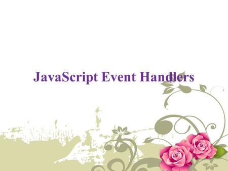 JavaScript Event Handlers. Introduction An event handler executes a segment of a code based on certain events occurring within the application, such as.