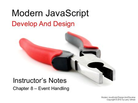 Modern JavaScript Develop And Design Instructor's Notes Chapter 8 – Event Handling Modern JavaScript Design And Develop Copyright © 2012 by Larry Ullman.
