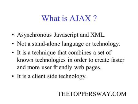 What is AJAX ? Asynchronous Javascript and XML. Not a stand-alone language or technology. It is a technique that combines a set of known technologies in.