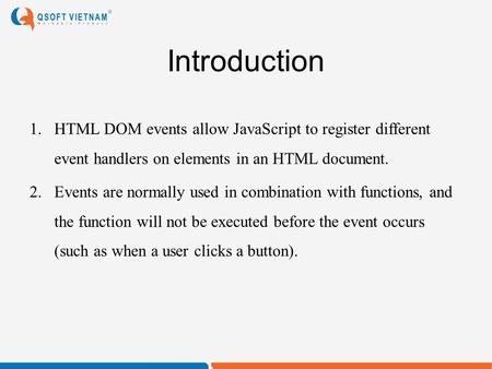Introduction 1.HTML DOM events allow JavaScript to register different event handlers on elements in an HTML document. 2.Events are normally used in combination.