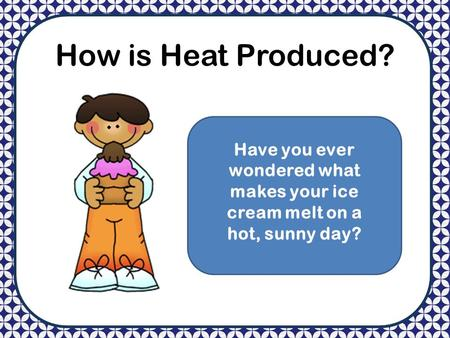How is Heat Produced? Have you ever wondered what makes your ice cream melt on a hot, sunny day?